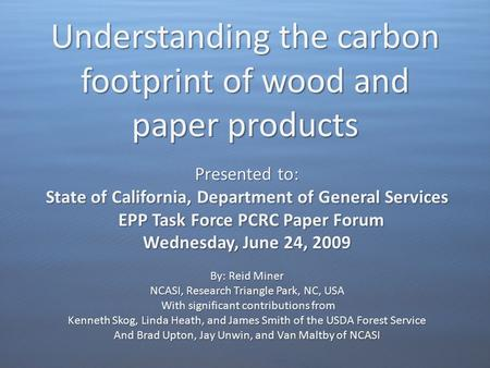 Understanding the carbon footprint of wood and paper products Presented to: State of California, Department of General Services EPP Task Force PCRC Paper.