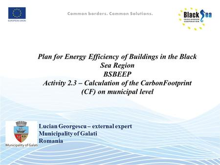 Plan for Energy Efficiency of Buildings in the Black Sea Region BSBEEP Activity 2.3 – Calculation of the CarbonFootprint (CF) on municipal level Lucian.