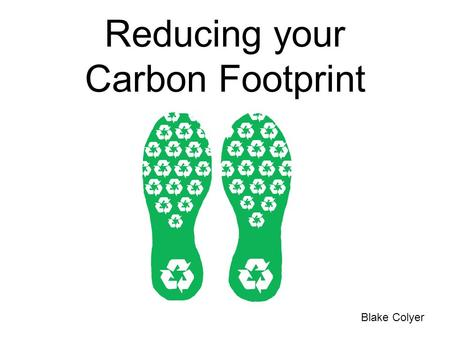 "Reducing your Carbon Footprint Blake Colyer. What is a Carbon Footprint? ""The total amount of greenhouse gases produced to directly and indirectly support."