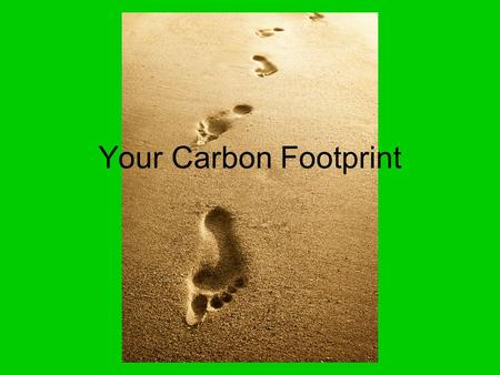 Your Carbon Footprint. Over an average life time each American will….......... Use 1.8 million gallons of water.