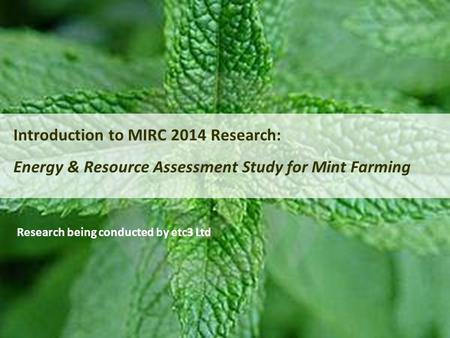 Introduction to MIRC 2014 Research: Energy & Resource Assessment Study for Mint Farming Research being conducted by etc3 Ltd.