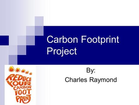 Carbon Footprint Project By: Charles Raymond. What is Carbon Footprint  zZ9e8