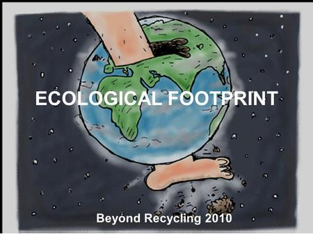 ECOLOGICAL FOOTPRINT Beyond Recycling 2010. NATURE??