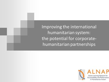 Improving the international humanitarian system: the potential for corporate- humanitarian partnerships.