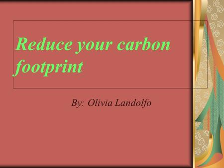 Reduce your carbon footprint By: Olivia Landolfo.