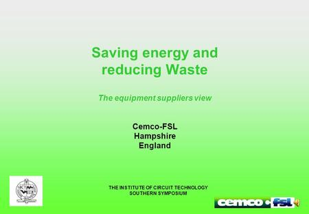 Saving energy and reducing Waste The equipment suppliers view Cemco-FSL Hampshire England THE INSTITUTE OF CIRCUIT TECHNOLOGY SOUTHERN SYMPOSIUM.