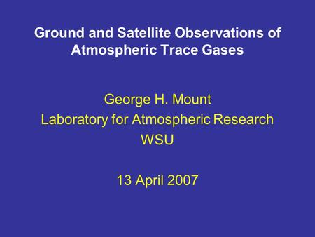 Ground and Satellite Observations of Atmospheric Trace Gases George H. Mount Laboratory for Atmospheric Research WSU 13 April 2007.