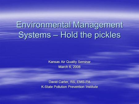 Environmental Management Systems – Hold the pickles Kansas Air Quality Seminar March 6, 2008 David Carter, RS, EMS-PA K-State Pollution Prevention Institute.