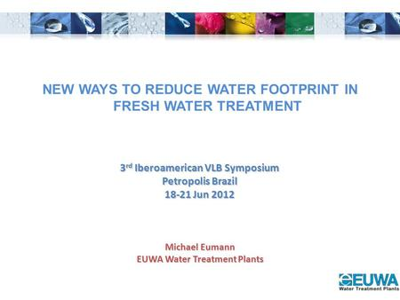 Michael Eumann EUWA Water Treatment Plants 3 rd Iberoamerican VLB Symposium Petropolis Brazil 18-21 Jun 2012 NEW WAYS TO REDUCE WATER FOOTPRINT IN FRESH.
