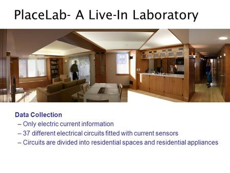 PlaceLab- A Live-In Laboratory Data Collection – Only electric current information – 37 different electrical circuits fitted with current sensors – Circuits.