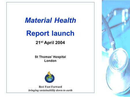 Material Health Report launch 21 st April 2004 St Thomas' Hospital London Best Foot Forward bringing sustainability down to earth.