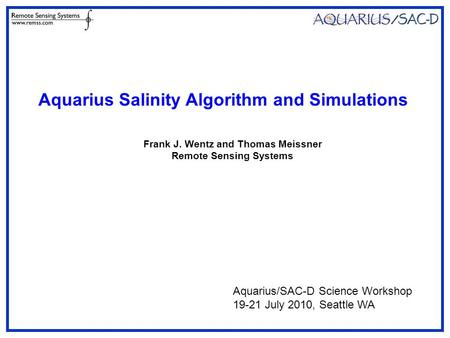 Frank J. Wentz and Thomas Meissner Remote Sensing Systems Aquarius Salinity Algorithm and Simulations Aquarius/SAC-D Science Workshop 19-21 July 2010,