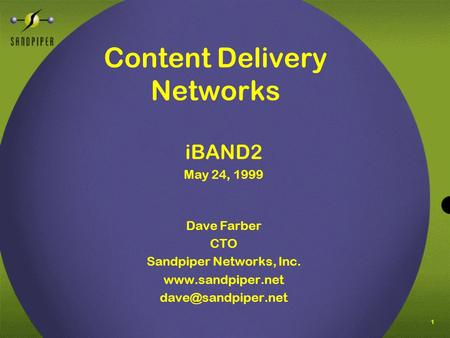 1 Content Delivery Networks iBAND2 May 24, 1999 Dave Farber CTO Sandpiper Networks, Inc.
