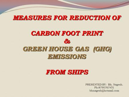 MEASURES FOR REDUCTION OF CARBON FOOT PRINT & GREEN HOUSE GAS (GHG) EMISSIONS FROM SHIPS PRESENTED BY: Bh. Nagesh. Ph:8790767451
