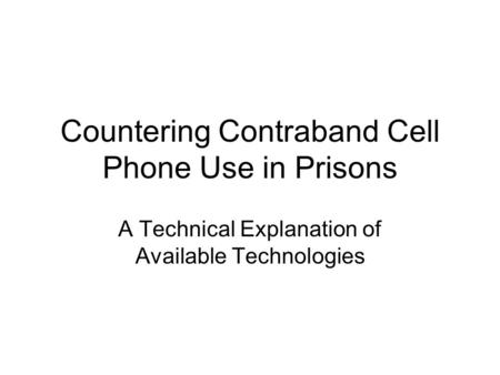 Countering Contraband Cell Phone Use in Prisons A Technical Explanation of Available Technologies.