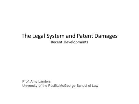The Legal System and Patent Damages Recent Developments Prof. Amy Landers University of the Pacific/McGeorge School of Law.