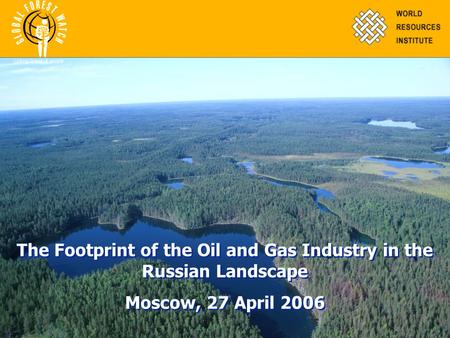 The Footprint of the Oil and Gas Industry in the Russian Landscape Moscow, 27 April 2006 The Footprint of the Oil and Gas Industry in the Russian Landscape.