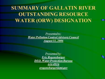 SUMMARY OF GALLATIN RIVER OUTSTANDING RESOURCE WATER (ORW) DESIGNATION Presented to: Water Pollution Control Advisory Council August 31, 2006 Presented.