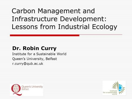 Carbon Management and Infrastructure Development: Lessons from Industrial Ecology Dr. Robin Curry Institute for a Sustainable World Queen's University,