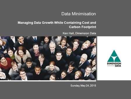Sunday, May 24, 2015 Data Minimisation Managing Data Growth While Containing Cost and Carbon Footprint Ken Hall, Dimension Data.