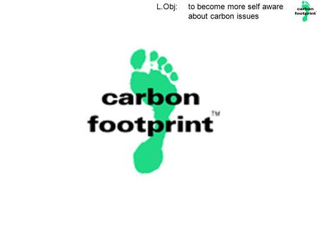 L.Obj: to become more self aware about carbon issues.