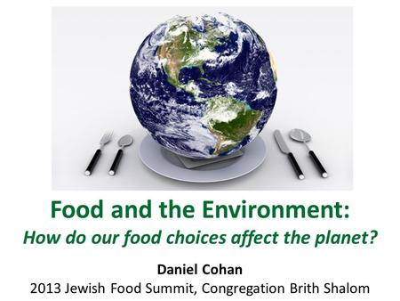Food and the Environment: How do our food choices affect the planet? Daniel Cohan 2013 Jewish Food Summit, Congregation Brith Shalom.