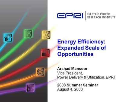 Energy Efficiency: Expanded Scale of Opportunities Arshad Mansoor Vice President, Power Delivery & Utilization, EPRI 2008 Summer Seminar August 4, 2008.