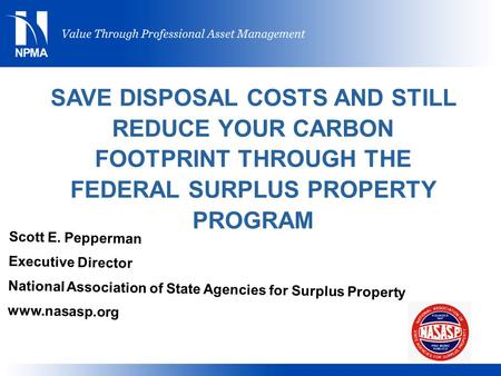 SAVE DISPOSAL COSTS AND STILL REDUCE YOUR CARBON FOOTPRINT THROUGH THE FEDERAL SURPLUS PROPERTY PROGRAM Scott E. Pepperman Executive Director National.