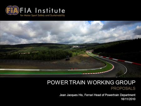 POWER TRAIN WORKING GROUP PROPOSALS Jean Jacques His, Ferrari Head of Powertrain Department 16/11/2010.
