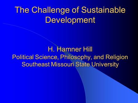 The Challenge of Sustainable Development H. Hamner Hill Political Science, Philosophy, and Religion Southeast Missouri State University.