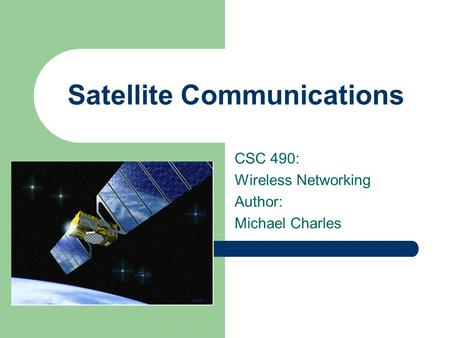 Satellite Communications CSC 490: Wireless Networking Author: Michael Charles.