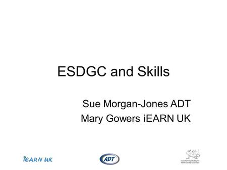 ESDGC and Skills Sue Morgan-Jones ADT Mary Gowers iEARN UK.