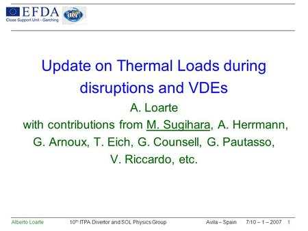 Alberto Loarte 10 th ITPA Divertor and SOL Physics Group Avila – Spain 7/10 – 1 – 2007 1 Update on Thermal Loads during disruptions and VDEs A. Loarte.