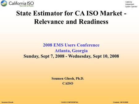 California Independent System Operator Soumen Ghosh CAISO CONFIDENTIAL Created: 06/15/2008 State Estimator for CA ISO Market - Relevance and Readiness.
