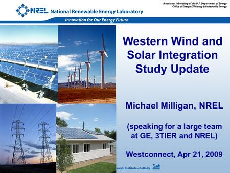 Michael Milligan, NREL (speaking for a large team at GE, 3TIER and NREL) Westconnect, Apr 21, 2009 Western Wind and Solar Integration Study Update.