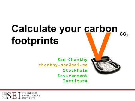 Calculate your carbon footprints Sam Chanthy Stockholm Environment Institute v CO 2.