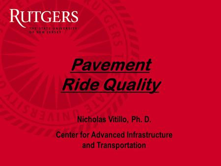 Pavement Ride Quality Nicholas Vitillo, Ph. D. Center for Advanced Infrastructure and Transportation.