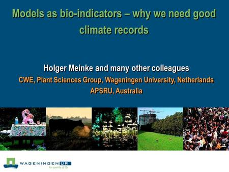 Models as bio-indicators – why we need good climate records Holger Meinke and many other colleagues CWE, Plant Sciences Group, Wageningen University, Netherlands.