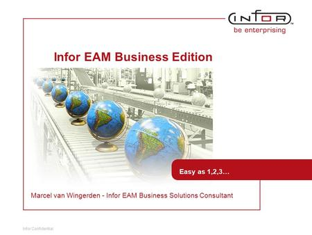 Infor Confidential Template V.24, 1-Mar-2007 Infor EAM Business Edition Easy as 1,2,3… Marcel van Wingerden - Infor EAM Business Solutions Consultant.