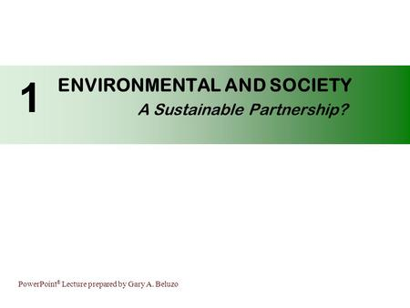 PowerPoint ® Lecture prepared by Gary A. Beluzo ENVIRONMENTAL AND SOCIETY A Sustainable Partnership? 1.