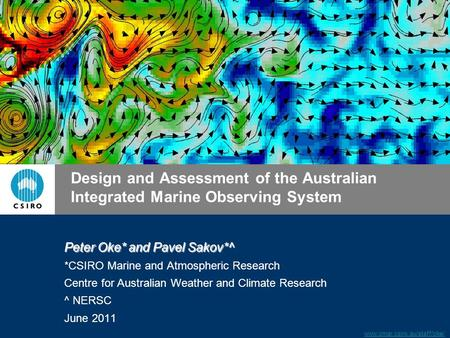 Www.cmar.csiro.au/staff/oke/ Design and Assessment of the Australian Integrated Marine Observing System Peter Oke* and Pavel Sakov*^ *CSIRO Marine and.