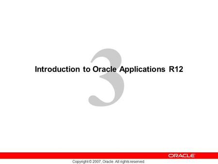 3 Copyright © 2007, Oracle. All rights reserved. Introduction to Oracle Applications R12.