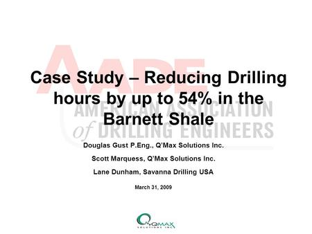 Case Study – Reducing Drilling hours by up to 54% in the Barnett Shale Douglas Gust P.Eng., Q'Max Solutions Inc. Scott Marquess, Q'Max Solutions Inc. Lane.