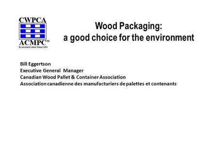 Wood Packaging: a good choice for the environment Bill Eggertson Executive General Manager Canadian Wood Pallet & Container Association Association canadienne.