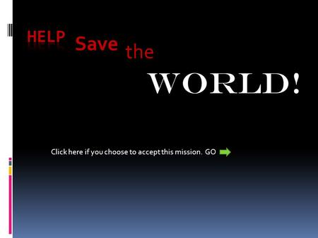 The Save WORLD! Click here if you choose to accept this mission. GO.