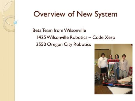 Overview of New System Beta Team from Wilsonville 1425 Wilsonville Robotics – Code Xero 2550 Oregon City Robotics.