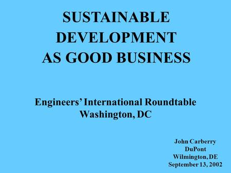 SUSTAINABLE DEVELOPMENT AS GOOD BUSINESS Engineers' International Roundtable Washington, DC John Carberry DuPont Wilmington, DE September 13, 2002.