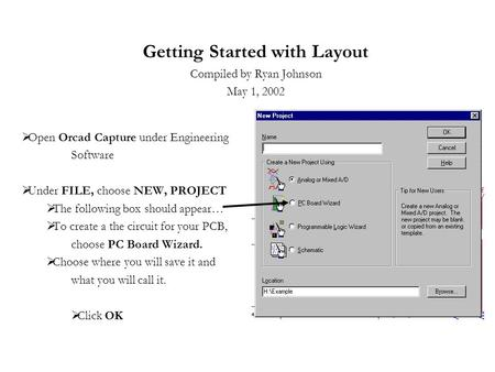 Getting Started with Layout Compiled by Ryan Johnson May 1, 2002  Open Orcad Capture under Engineering Software  Under FILE, choose NEW, PROJECT  The.