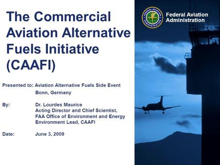 Federal Aviation Administration The Commercial Aviation Alternative Fuels Initiative (CAAFI) Presented to: Aviation Alternative Fuels Side Event Bonn,