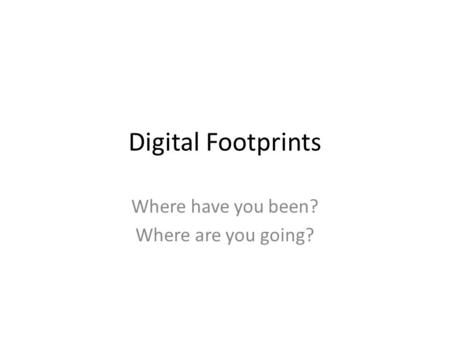 Digital Footprints Where have you been? Where are you going?